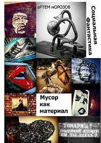 Артём Морозов -Мусор как материал. Социальная фантастика
