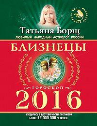 Татьяна Борщ -Близнецы. Гороскоп на 2016 год