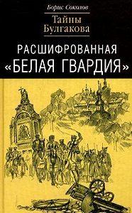 Борис Соколов -Расшифрованная «Белая Гвардия». Тайны Булгакова