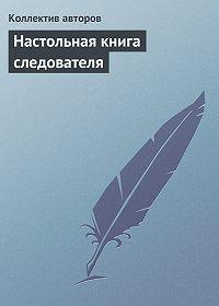 Коллектив Авторов -Настольная книга следователя