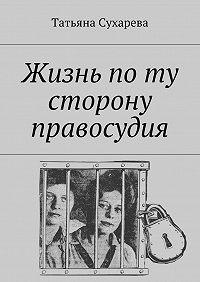 Татьяна Сухарева - Жизнь поту сторону правосудия