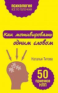 Наталья Титова -Как мотивировать одним словом. 50 приемов НЛП