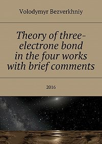 Volodymyr Bezverkhniy -Theory ofthree-electrone bond inthe four works with brief comments
