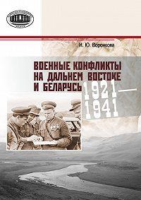 Ирина Воронкова - Военные конфликты на Дальнем Востоке и Беларусь. 1921–1941 гг.