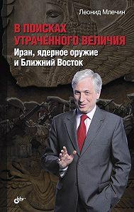 Леонид Млечин -В поисках утраченного величия. Иран, ядерное оружие и Ближний Восток