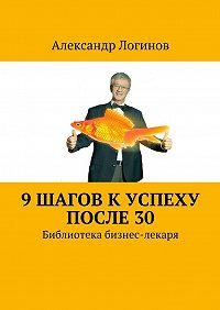 Александр Логинов -9 шагов к успеху после 30. Библиотека бизнес-лекаря