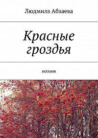 Людмила Абзаева -Красные гроздья. Поэзия
