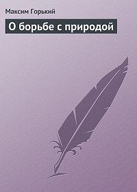Максим Горький - О борьбе с природой