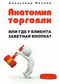 Александр Маслов -Анатомия торговли. Или где уклиента заветная кнопка?