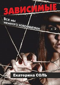 Екатерина Соль - Зависимые