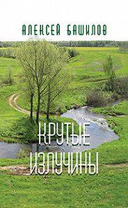 Алексей Башилов -Крутые излучины (сборник)