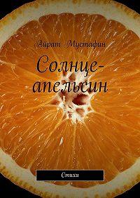 Айрат Мустафин - Солнце-апельсин. Стихи