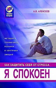 Анатолий Васильевич Алексеев -Я спокоен. Как защитить себя от стресса