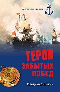 Владимир Шигин - Герои забытых побед
