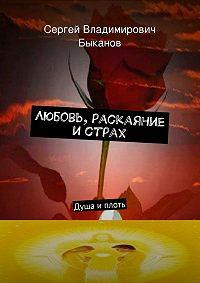 Сергей Быканов - Любовь, раскаяние истрах. Душа иплоть