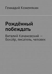 Геннадий Кожемякин -Рождённый побеждать. Виталий Качановский– боксёр, писатель, человек