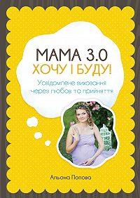 Альона Попова - Мама 3.0: хочу i буду! Усвідомлене виховання через любов та прийняття