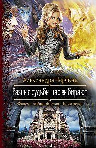 Александра Черчень -Разные судьбы нас выбирают