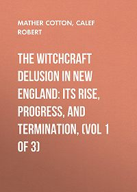 Cotton Mather -The Witchcraft Delusion in New England: Its Rise, Progress, and Termination, (Vol 1 of 3)
