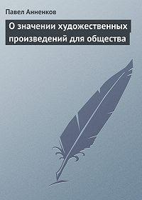 Павел Анненков - О значении художественных произведений для общества
