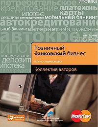 Коллектив Авторов -Розничный банковский бизнес. Бизнес-энциклопедия