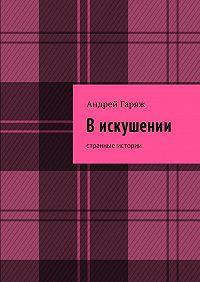 Андрей Гаряж -Вискушении. Странные истории