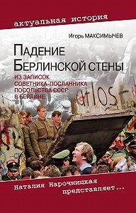Игорь Максимычев -Падение Берлинской стены. Из записок советника-посланника посольства СССР в Берлине