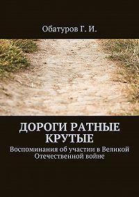Геннадий Обатуров -Дороги ратные крутые. Воспоминания обучастии вВеликой Отечественной войне