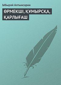 Ыбырай Алтынсарин -ӨРМЕКШI, ҚҰМЫРСҚА, ҚАРЛЫҒАШ
