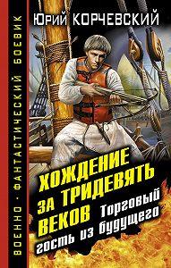 Юрий Корчевский -Хождение за тридевять веков. Торговый гость из будущего