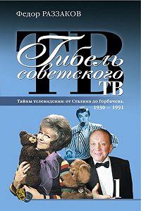 Федор Раззаков - Гибель советского ТВ