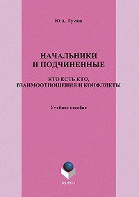 Юрий Александрович Лукаш -Начальники и подчиненные. Кто есть кто, взаимоотношения и конфликты. Учебное пособие