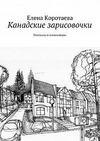 Елена Коротаева -Канадские зарисовочки. Рассказы иминиатюры