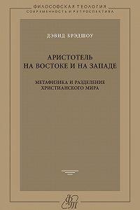 Дэвид Брэдшоу -Аристотель на Востоке и на Западе. Метафизика и разделение христианского мира