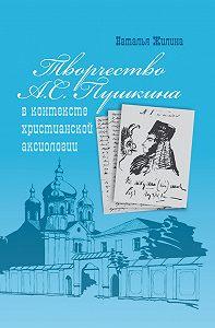 Наталья Жилина -Творчество А.С. Пушкина в контексте христианской аксиологии