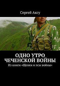 Сергей Аксу -Одно утро чеченской войны. Изкниги «Щенки ипсы войны»