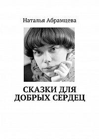 Наталья Абрамцева -Сказки для добрых сердец