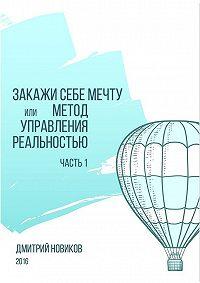 Дмитрий Новиков -Закажи себе мечту, или Метод управления реальностью. Часть 1