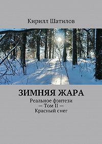 Кирилл Шатилов - Зимняяжара. Реальное фэнтези– ТомII– Красныйснег