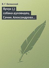В. Г. Белинский -Ярчук (,) собака-духовидец. Сочин. Александрова (Дуровой)