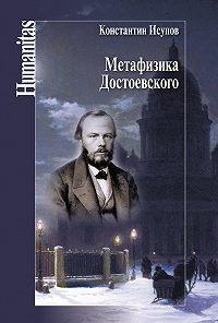 Константин Исупов -Метафизика Достоевского