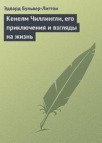 Эдвард Джордж Бульвер-Литтон - Кенелм Чиллингли, его приключения и взгляды на жизнь