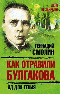 Геннадий Смолин -Как отравили Булгакова. Яд для гения