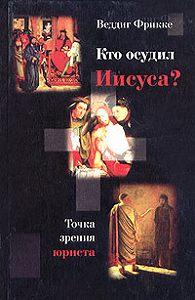 Веддиг Фрикке - Кто осудил Иисуса? Точка зрения юриста