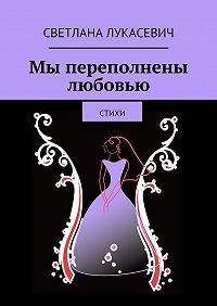 Светлана Лукасевич - Мы переполнены любовью. Стихи