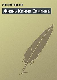 Максим Горький -Жизнь Клима Самгина