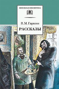 Всеволод Гаршин -Рассказы
