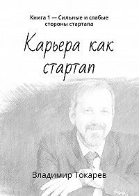 Владимир Токарев -Карьера как стартап. Книга 1– Сильные ислабые стороны стартапа