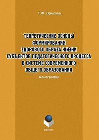Т. Ф. Орехова - Теоретические основы формирования здорового образа жизни субъектов педагогического процесса в системе современного общего образования