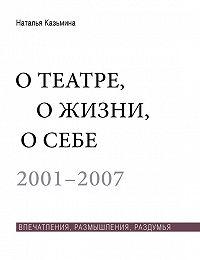Наталья Казьмина -О театре, о жизни, о себе. Впечатления, размышления, раздумья. Том 1. 2001–2007